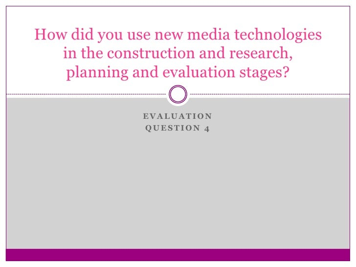 Evaluation <br />question 4<br />How did you use new media technologies in the construction and research, planning and eva...
