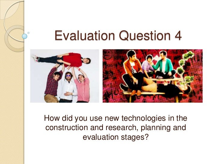 Evaluation Question 4<br />How did you use new technologies in the construction and research, planning and evaluation stag...