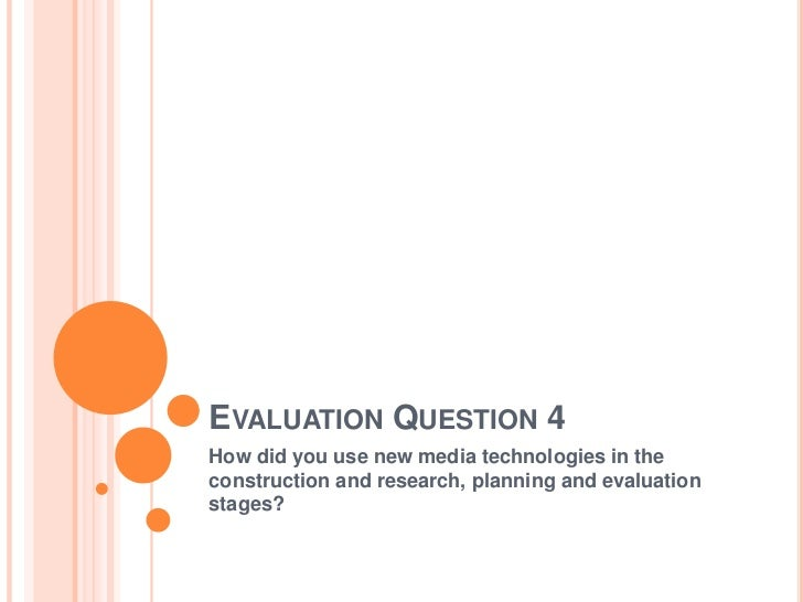 EVALUATION QUESTION 4How did you use new media technologies in theconstruction and research, planning and evaluationstages?