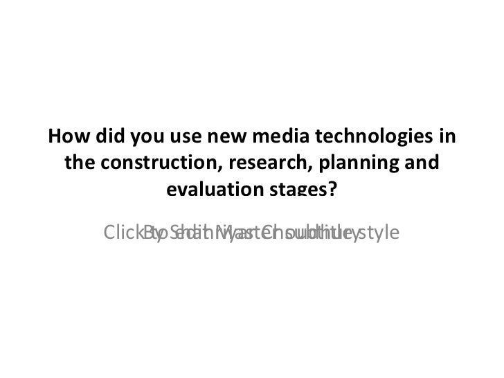 How did you use new media technologies in the construction, research, planning and evaluation stages? By Shahriyar Choudhury