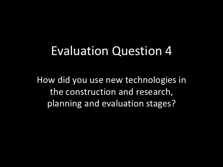 Evaluation Question 4How did you use new technologies in   the construction and research,  planning and evaluation stages?