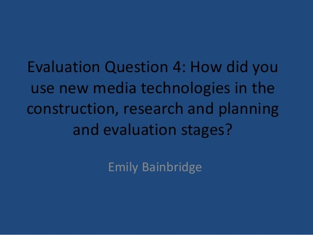 Evaluation Question 4: How did you use new media technologies in theconstruction, research and planning       and evaluati...