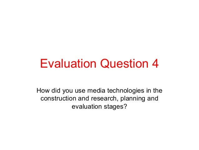 Evaluation Question 4How did you use media technologies in the construction and research, planning and            evaluati...