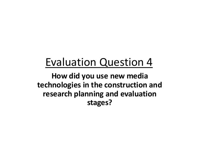 Evaluation Question 4 How did you use new media technologies in the construction and research planning and evaluation stag...