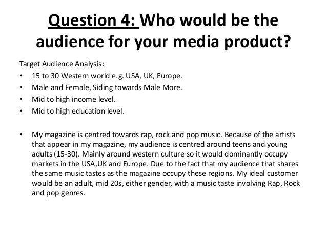 Question 4: Who would be the audience for your media product? Target Audience Analysis: • 15 to 30 Western world e.g. USA,...