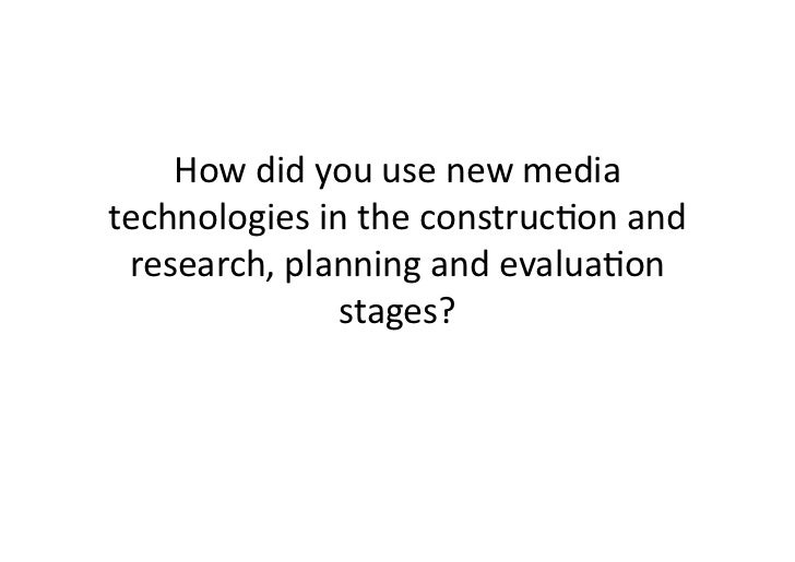 How	  did	  you	  use	  new	  media	  technologies	  in	  the	  construc4on	  and	   research,	  planning	  and	  evalua4o...