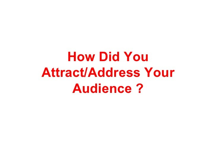 How Did YouAttract/Address Your     Audience ?