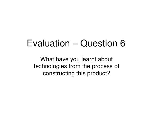 Evaluation – Question 6    What have you learnt about technologies from the process of    constructing this product?
