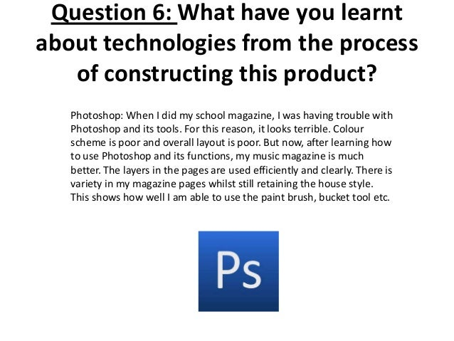 Question 6: What have you learnt about technologies from the process of constructing this product? Photoshop: When I did m...