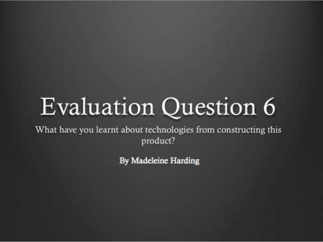 Evaluation question 6 (technologies) finished power point to be put on slide share