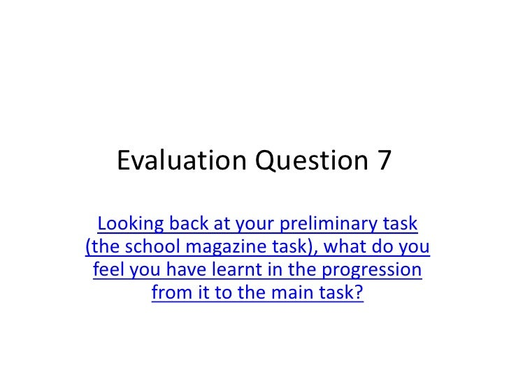 Evaluation Question 7  Looking back at your preliminary task(the school magazine task), what do you feel you have learnt i...