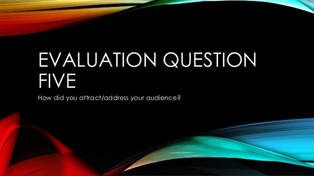 EVALUATION QUESTIONFIVEHow did you attract/address your audience?