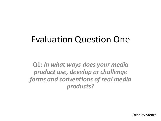 Evaluation Question One Q1: In what ways does your media  product use, develop or challengeforms and conventions of real m...