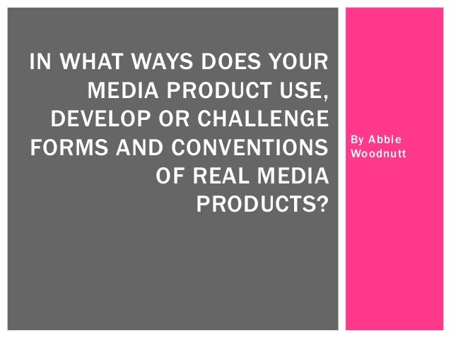 By Abbie Woodnutt IN WHAT WAYS DOES YOUR MEDIA PRODUCT USE, DEVELOP OR CHALLENGE FORMS AND CONVENTIONS OF REAL MEDIA PRODU...