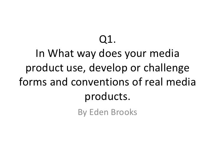 Q1.   In What way does your media product use, develop or challengeforms and conventions of real media            products...