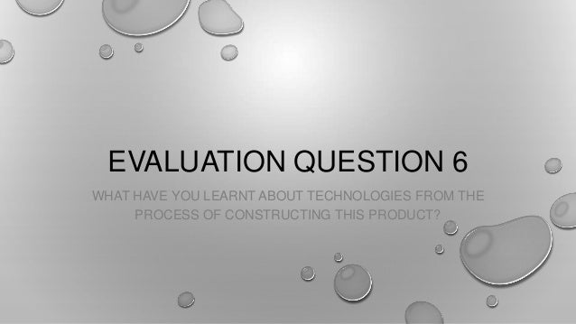 EVALUATION QUESTION 6WHAT HAVE YOU LEARNT ABOUT TECHNOLOGIES FROM THEPROCESS OF CONSTRUCTING THIS PRODUCT?