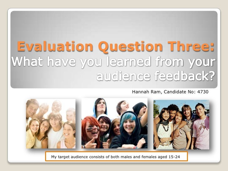 Evaluation Question Three:What have you learned from your audience feedback?<br />Hannah Ram, Candidate No: 4730<br />My t...