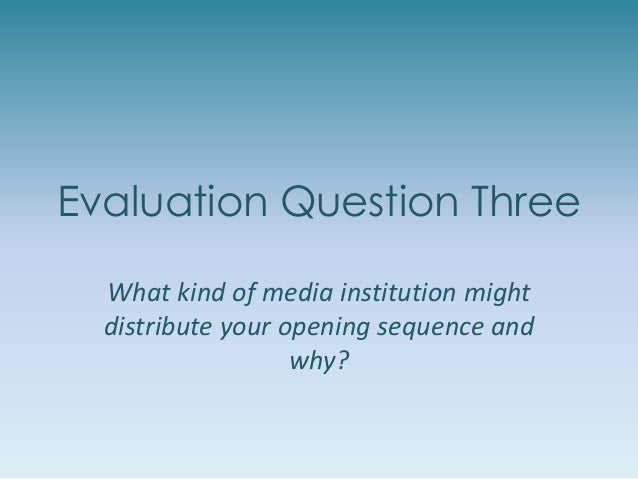 Evaluation Question Three What kind of media institution might distribute your opening sequence and why?