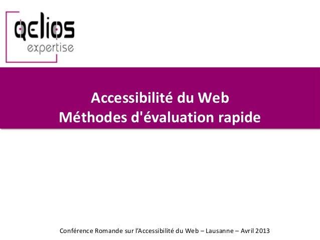 Accessibilité du WebMéthodes dévaluation rapideConférence Romande sur l'Accessibilité du Web – Lausanne – Avril 2013