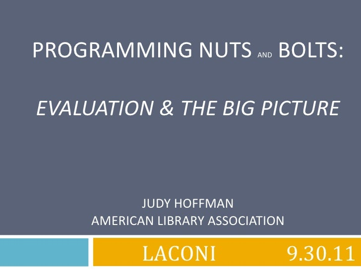 PROGRAMMING NUTS  AND  BOLTS: EVALUATION & THE BIG PICTURE JUDY HOFFMAN AMERICAN LIBRARY ASSOCIATION LACONI 9.30.11