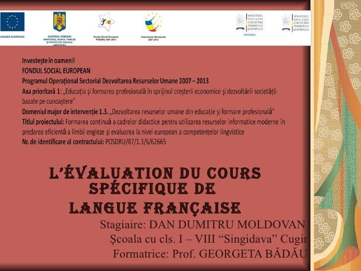 L'évaLuation du cours    spécifique de  Langue française     Stagiaire: DAN DUMITRU MOLDOVAN       Şcoala cu cls. I – VIII...