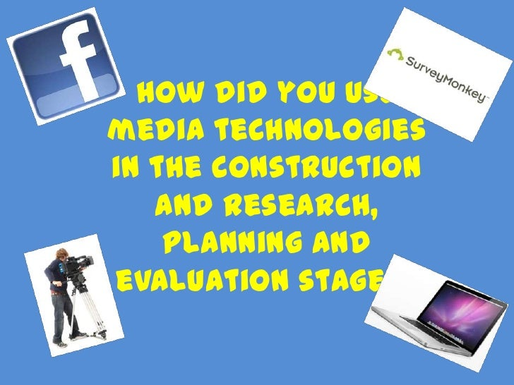 How did you usemedia technologiesin the construction   and research,    planning andevaluation stages?