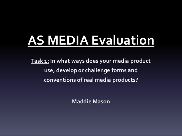 AS MEDIA Evaluation Task 1: In what ways does your media product use, develop or challenge forms and conventions of real m...