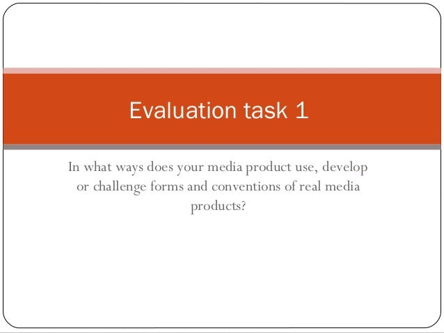 Evaluation task 1 In what ways does your media product use, develop or challenge forms and conventions of real media produ...