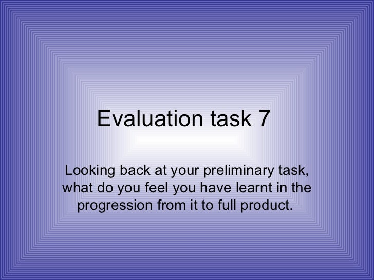 Evaluation task 7  Looking back at your preliminary task, what do you feel you have learnt in the progression from it to f...