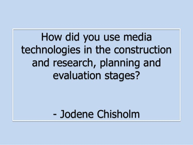 How did you use mediatechnologies in the constructionand research, planning andevaluation stages?- Jodene Chisholm