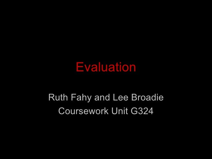 Evaluation Ruth Fahy and Lee Broadie Coursework Unit G324