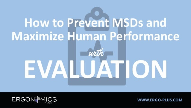 WWW.ERGO-PLUS.COM How to Prevent MSDs and Maximize Human Performance with EVALUATION