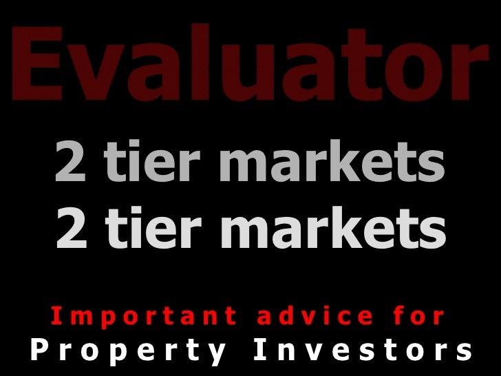 Evaluator 2 tier markets   2 tier markets I m p o r t a n t  a d v i c e  f o r  P r o p e r t y  I n v e s t o r s