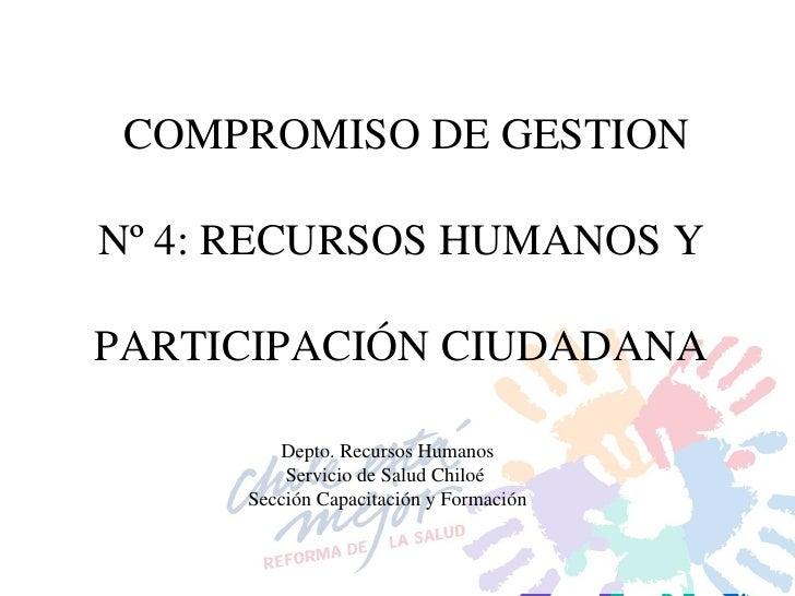 COMPROMISO DE GESTION Nº 4: RECURSOS HUMANOS Y  PARTICIPACIÓN CIUDADANA  Depto. Recursos Humanos Servicio de Salud Chiloé ...