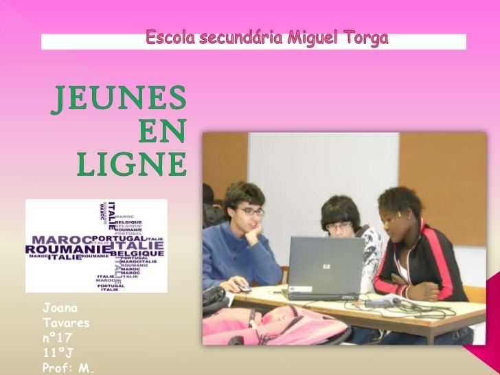 Escola secundária Miguel Torga<br />JEUNES EN LIGNE<br />Joana Tavares nº17  11ºJ<br />Prof: M. Jacinto<br />