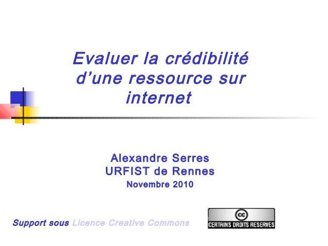 Evaluer la crédibilité d'une ressource sur internet Alexandre Serres URFIST de Rennes Novembre 2010 Support sous Licence C...