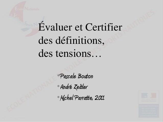 Évaluer et Certifier des définitions, des tensions… •Pascale Bouton •André Zeitler •Michel Parratte, 2011