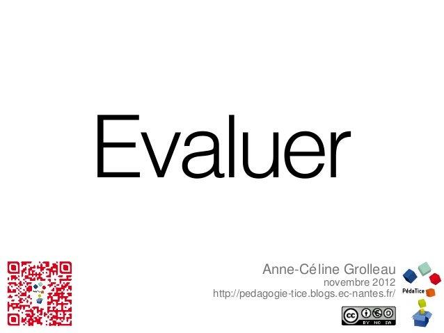 Evaluer             Anne-Cé line Grolleau                            novembre 2012   http://pedagogie-tice.blogs.ec-nantes...