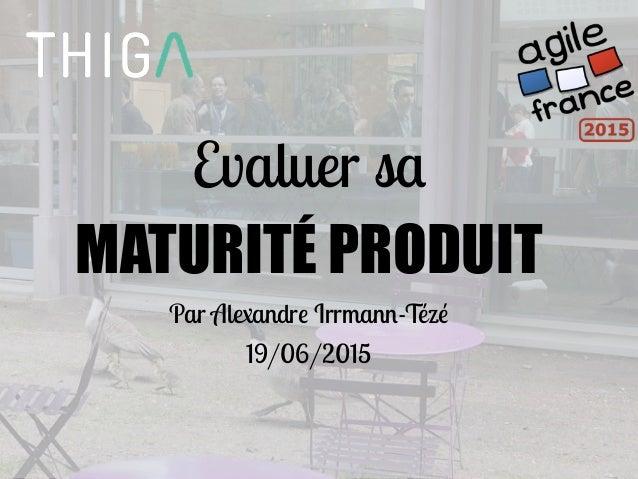 Evaluer sa MATURITÉ PRODUIT Par Alexandre Irrmann-Tézé 19/06/2015