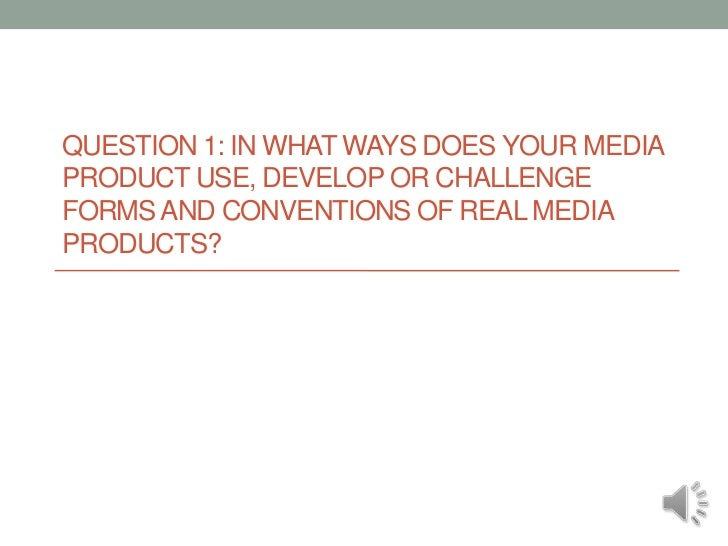 Question 1: In what ways does your media product use, develop or challenge forms and conventions of real media products?<b...