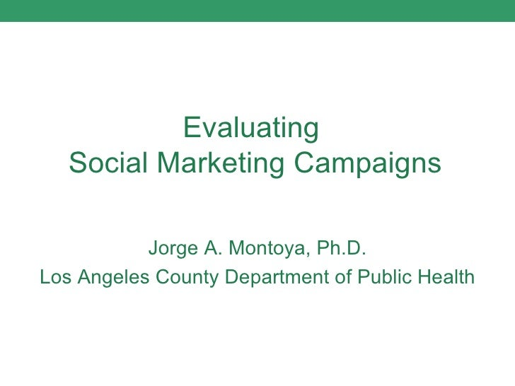 Evaluating  Social Marketing Campaigns Jorge A. Montoya, Ph.D. Los Angeles County Department of Public Health