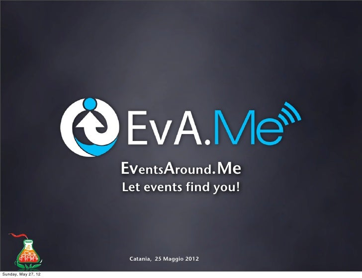 EventsAround.Me                     Let events find you!                      Catania, 25 Maggio 2012Sunday, May 27, 12
