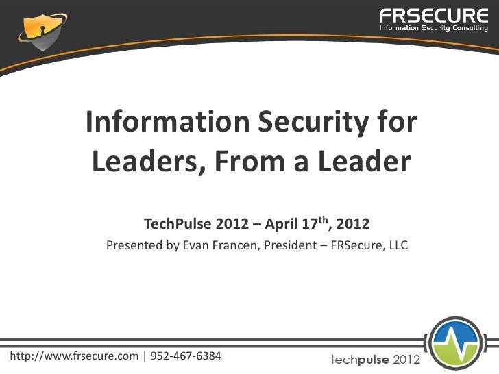 Information Security for              Leaders, From a Leader                        TechPulse 2012 – April 17th, 2012     ...