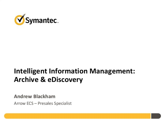 Intelligent Information Management: Archive & eDiscovery Andrew Blackham Arrow ECS – Presales Specialist