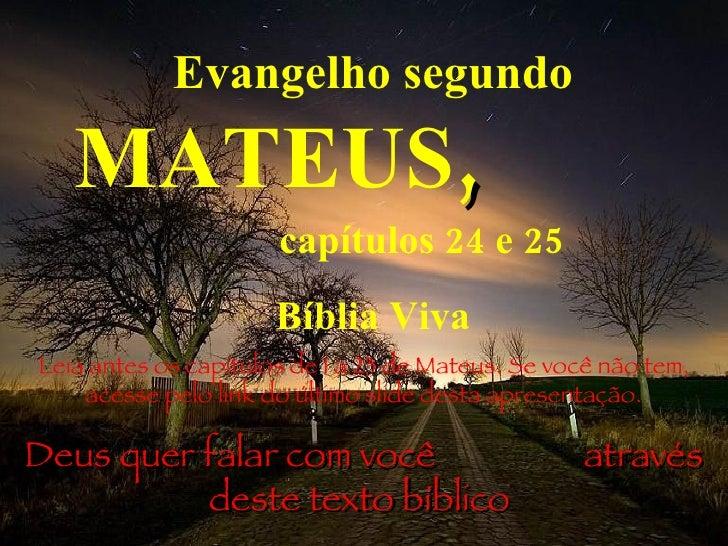 Evangelho segundo  MATEUS ,   capítulos 24 e 25 Bíblia Viva Leia antes os capítulos de 1 a 23 de Mateus. Se você não tem, ...