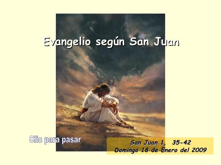 Evangelio según San Juan Clic para pasar San Juan 1,  35 -42 Domingo 18 de Enero del 2009