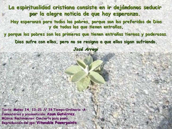 La espiritualidad cristiana consiste en ir dejándonos seducir  por la alegre noticia de que hay esperanza.   Hay esperanza...
