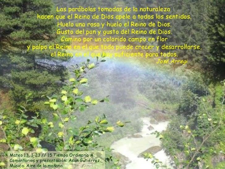 Las parábolas tomadas de la naturaleza  hacen que el Reino de Dios apele a todos los sentidos. Huelo una rosa y huelo el R...
