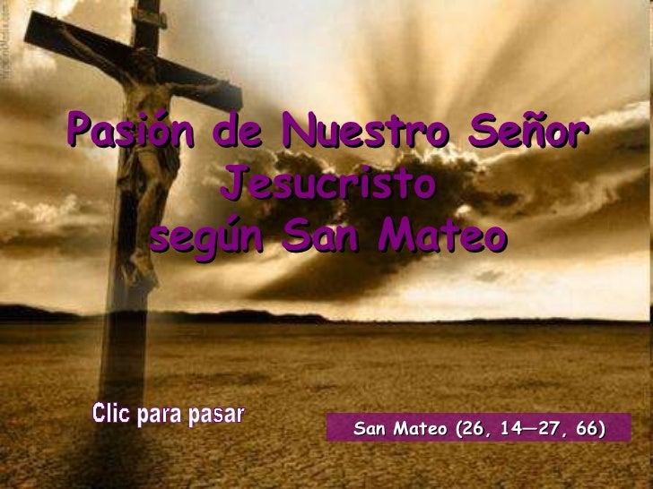Pasión de Nuestro Señor Jesucristo según San Mateo Clic para pasar San Mateo (26, 14—27, 66)
