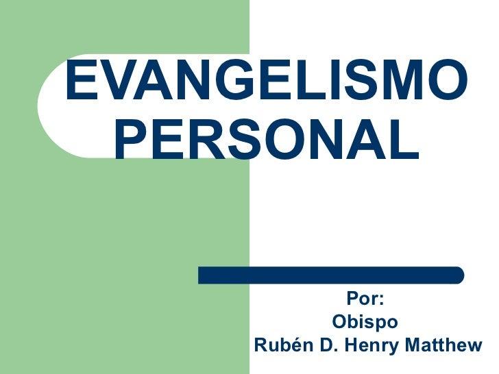 EVANGELISMO PERSONAL Por:  Obispo  Rub én D. Henry  Matthew